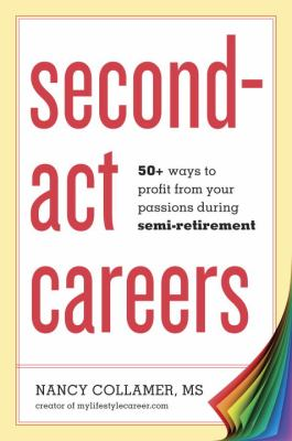 Second-Act Careers 50+ Ways to Profit from Your Passions During Semi-Retirement  2013 edition cover