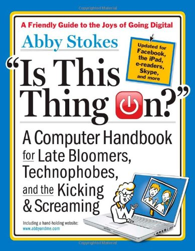 Is This Thing On? A Computer Handbook for Late Bloomers, Technophobes, and the Kicking and Screaming 2nd 2012 (Revised) edition cover