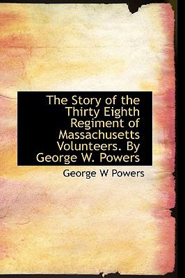 Story of the Thirty Eighth Regiment of Massachusetts Volunteers by George W Powers N/A 9781113904829 Front Cover