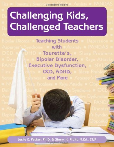 Challenging Kids, Challenged Teachers Teaching Students with Tourette's, Bipolar Disorder, Executive Dysfuction, OCD, AD/HD and More  2010 9781890627829 Front Cover