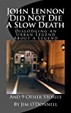 John Lennon Did Not Die a Slow Death Dislodging an Urban Legend about a Legend (and 9 Other Stories) N/A 9781491253830 Front Cover