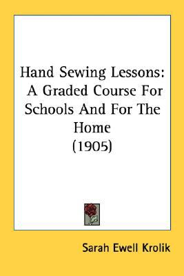 Hand Sewing Lessons : A Graded Course for Schools and for the Home (1905) N/A 9780548678831 Front Cover