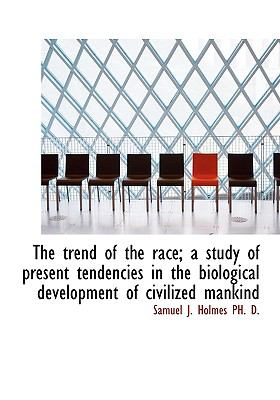 Trend of the Race; a Study of Present Tendencies in the Biological Development of Civilized Mank N/A 9781115174831 Front Cover