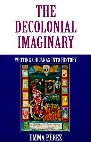 Decolonial Imaginary Writing Chicanas into History  1999 edition cover