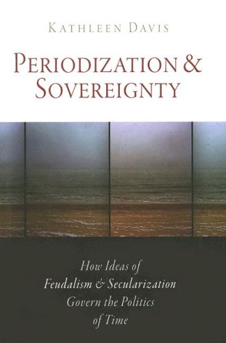 Periodization and Sovereignty How Ideas of Feudalism and Secularization Govern the Politics of Time  2008 edition cover