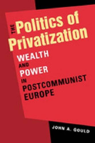 Politics of Privatization Wealth and Power in Postcommunist Europe  2011 edition cover