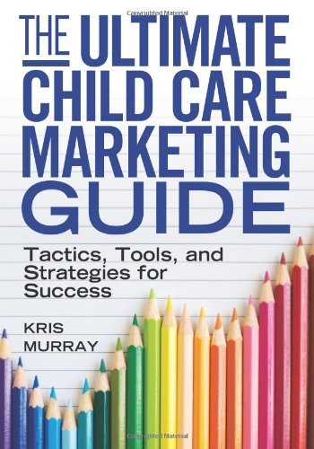 Ultimate Child Care Marketing Guide Tactics, Tools, and Strategies for Success  2012 edition cover