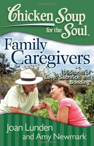Chicken Soup for the Soul: Family Caregivers 101 Stories of Love, Sacrifice, and Bonding  2012 9781935096832 Front Cover