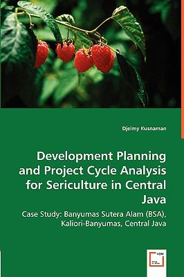 Development Planning and Project Cycle Analysisfor Sericulture in Central Java Case Study: Banyumas Sutera Alam (BSA), Kaliori-Banyumas, Central Java  2008 9783836487832 Front Cover