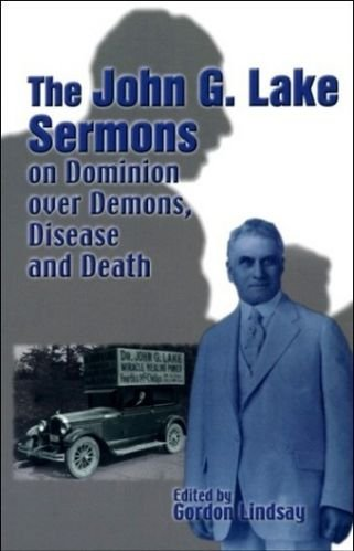 John G. Lake Sermons on Dominion over Demons, Disease and Death: A Series of Faith-inspiring Messages by Dr. John G. Lake, Whole Healing Ministry in the Missionary Field Was Considered the Greatest in His Generation  2011 edition cover