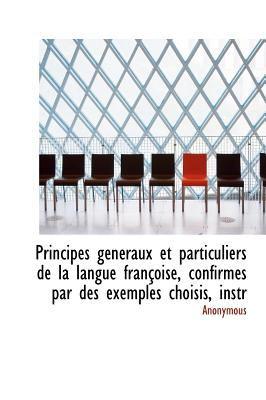 Principes G�n�raux et Particuliers de la Langue Fran�oise, Confirm�s Par des Exemples Choisis, Instr  N/A 9781115365833 Front Cover