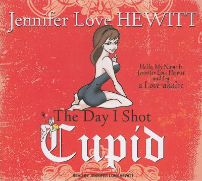 The Day I Shot Cupid: Hello, My Name Is Jennifer Love Hewitt and I'm a Love-aholic, Library Edition  2010 9781400146833 Front Cover