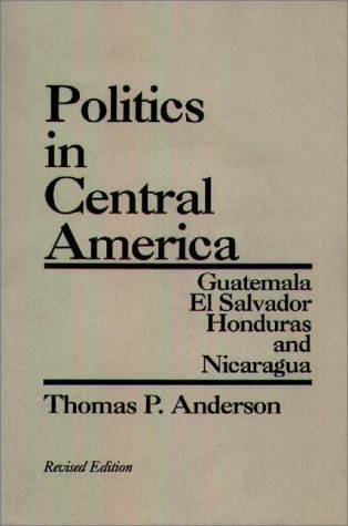Politics in Central America Guatemala, el Salvador, Honduras, and Nicaragua 2nd 1988 (Revised) 9780275928834 Front Cover