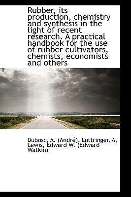 Rubber, Its Production, Chemistry and Synthesis in the Light of Recent Research a Practical Handboo N/A 9781113464835 Front Cover