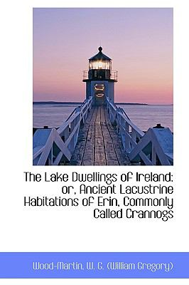 Lake Dwellings of Ireland : Or, Ancient Lacustrine Habitations of Erin, Commonly Called Crannogs N/A 9781113438836 Front Cover