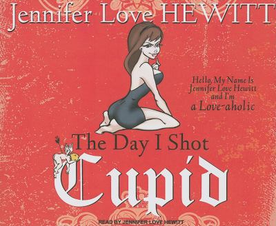The Day I Shot Cupid: Hello, My Name Is Jennifer Love Hewitt and I'm a Love-aholic  2010 edition cover