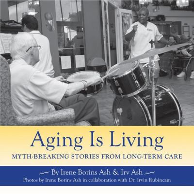 Aging Is Living Myth-Breaking Stories from Long-Term Care  2008 9781550028836 Front Cover