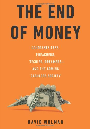 End of Money Counterfeiters, Preachers, Techies, Dreamers - and the Coming Cashless Society  2011 9780306818837 Front Cover