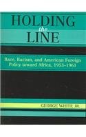 Holding the Line Race, Racism, and American Foreign Policy Toward Africa, 1953-1961  2005 9780742533837 Front Cover