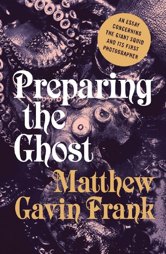 Preparing the Ghost An Essay Concerning the Giant Squid and Its First Photographer  2014 9780871402837 Front Cover