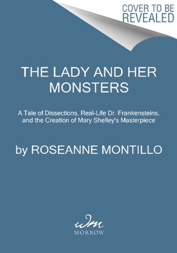 Lady and Her Monsters A Tale of Dissections, Real-Life Dr. Frankensteins, and the Creation of Mary Shelley's Masterpiece  2013 edition cover
