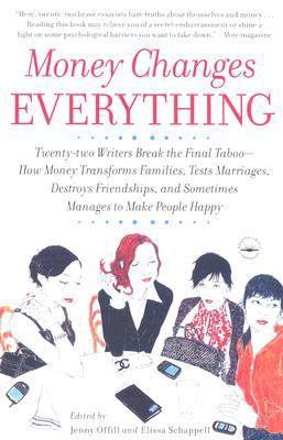 Money Changes Everything Twenty-Two Writers Break the Final Taboo--How Money Transforms Families, Tests Marriages, Destroys Friendships, and Sometimes Manages to Make People Happy N/A 9780767922838 Front Cover