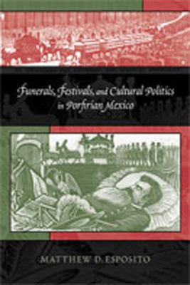Funerals, Festivals, and Cultural Politics in Porfirian Mexico   2010 edition cover