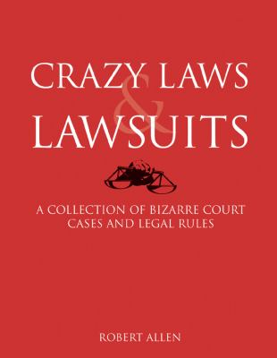Crazy Laws and Lawsuits A Collection of Bizarre Court Cases and Legal Rules N/A 9781402770838 Front Cover