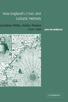 New England's Crises and Cultural Memory Literature, Politics, History, Religion, 1620-1860  2004 9780521826839 Front Cover