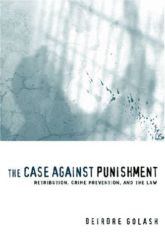 Case Against Punishment Retribution, Crime Prevention, and the Law  2005 edition cover