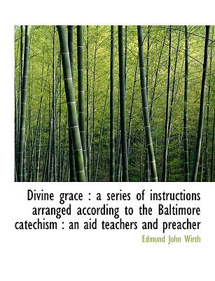 Divine Grace A series of instructions arranged according to the Baltimore Catechism N/A 9781115196840 Front Cover