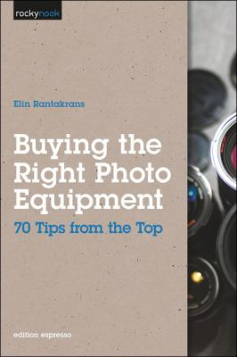 Buying the Right Photo Equipment 70 Tips from the Top  2011 9781933952840 Front Cover