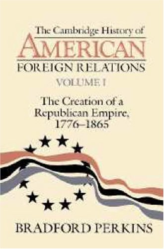 Cambridge History of American Foreign Relations The Creation of a Republican Empire, 1776-1865  1995 edition cover