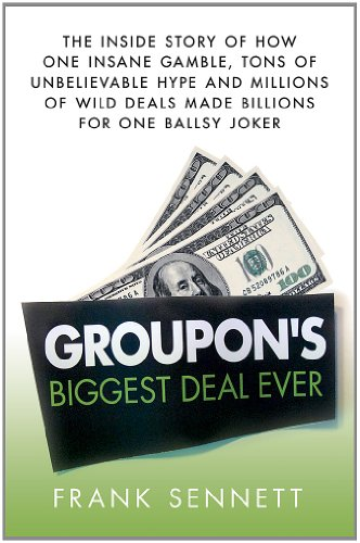 Groupon's Biggest Deal Ever The Inside Story of How One Insane Gamble, Tons of Unbelievable Hype, and Millions of Wild Deals Made Billions for One Ballsy Joker  2012 9781250000842 Front Cover