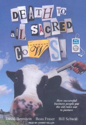 Death to All Sacred Cows: How Successful Businesses Put the Old Rules Out to Pasture  2008 9781400155842 Front Cover