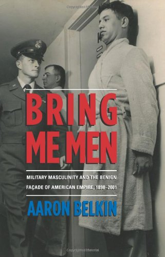 Bring Me Men Military Masculinity and the Benign Fa�ade of American Empire, 1898-2001  2012 9780231702843 Front Cover
