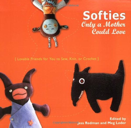 Softies Only a Mother Could Love Lovable Friends for You to Sew, Knit, or Crochet N/A edition cover