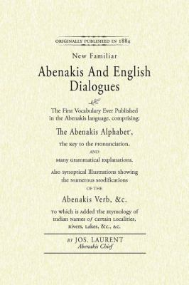Abenakis and English Dialogues The First Vocabulary Ever Published in the Abenakis Language, Comprising: the Abenakis Alphabet, the Key to Pronunciation and Many Grammatical Explanations. Also Synoptical Illustrations Showing the Numerous Modifications of the Abenakis Verb, &C. to Which Is Added the Etymology of Indian Names... N/A 9781557090843 Front Cover