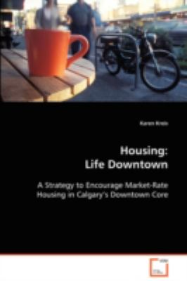 Housing: Life Downtown a Strategy to Encourage Market-rate Housing in Calgary's Downtown Core  2008 edition cover