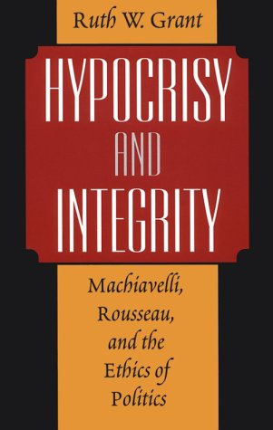 Hypocrisy and Integrity Machiavelli, Rousseau, and the Ethics of Politics  1999 9780226305844 Front Cover