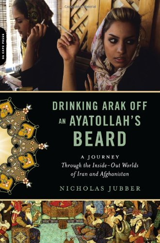 Drinking Arak off an Ayatollah's Beard A Journey Through the Inside-Out Worlds of Iran and Afghanistan  2010 9780306818844 Front Cover