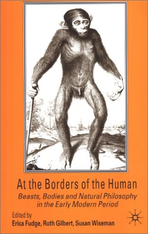 At the Borders of the Human Beasts, Bodies and Natural Philosophy in the Early Modern Period  2002 (Revised) edition cover