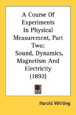 Course of Experiments in Physical Measurement, Part : Sound, Dynamics, Magnetism and Electricity (1892) N/A edition cover