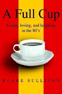 Full Cup Living, Loving, and Laughing in the 80's  2002 9780595250844 Front Cover