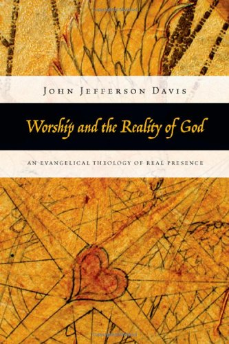 Worship and the Reality of God An Evangelical Theology of Real Presence  2010 edition cover