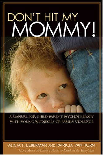 Don't Hit My Mommy! A Manual for Child-Parent Psychotherapy with Young Witnesses of Family Violence  2004 edition cover