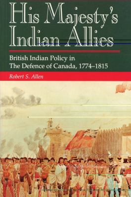 His Majesty's Indian Allies British Indian Policy in the Defence of Canada 1774-1815  1992 9781550021844 Front Cover