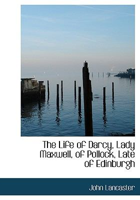 Life of Darcy, Lady Maxwell, of Pollock, Late of Edinburgh N/A 9781115293846 Front Cover