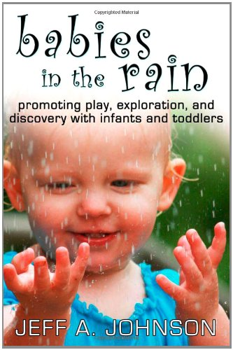 Babies in the Rain Promoting Play, Exploration, and Discovery with Infants and Toddlers  2009 9781933653846 Front Cover