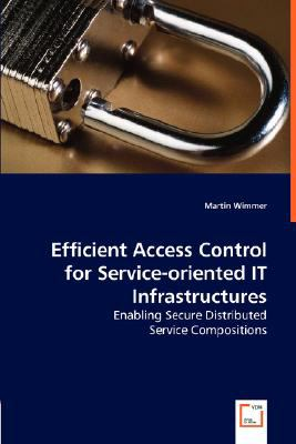 Efficient Access Control for Service-Oriented It Infrastructures - Enabling Secure Distributed N/A 9783836491846 Front Cover
